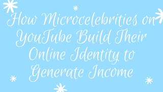 How Microcelebrities on YouTube Build their Online Identity to Generate Income - MAS110