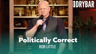 Political Correctness Has Gone Too Far. Rob Little