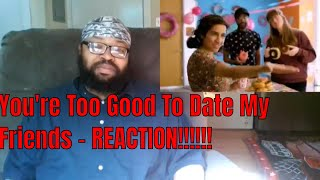 You're Too Good To Date My Friends - REACTION!!!!!!