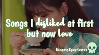 Songs I disliked at first but now love | KPOP